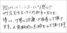 院内はアットホームな感じで、竹花先生をはじめ助手の方も優しく、丁寧に治療・ご指導して頂けます。又、定期的に点検もして頂けます。